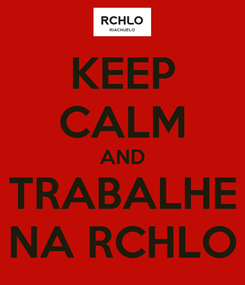 Poster: KEEP CALM AND TRABALHE NA RCHLO