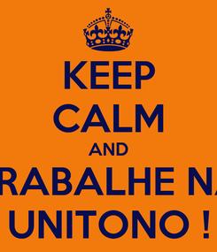 Poster: KEEP CALM AND TRABALHE NA UNITONO !