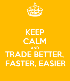 Poster: KEEP CALM AND TRADE BETTER,  FASTER, EASIER