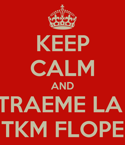 Poster: KEEP CALM AND TRAEME LA  TKM FLOPE