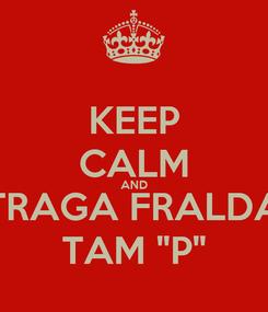 "Poster: KEEP CALM AND TRAGA FRALDA TAM ""P"""