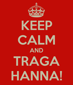 Poster: KEEP CALM AND TRAGA HANNA!