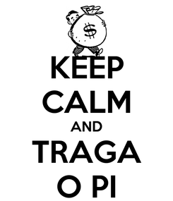 Poster: KEEP CALM AND TRAGA O PI