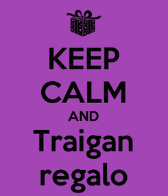 Poster: KEEP CALM AND Traigan regalo