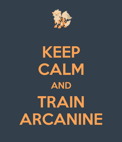 Poster: KEEP CALM AND TRAIN ARCANINE