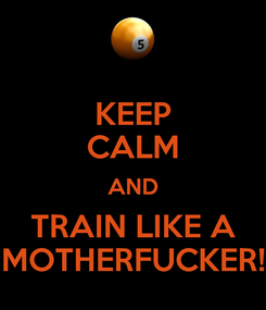 Poster: KEEP CALM AND TRAIN LIKE A MOTHERFUCKER!