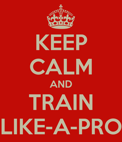 Poster: KEEP CALM AND TRAIN LIKE-A-PRO