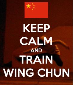 Poster: KEEP CALM AND TRAIN WING CHUN