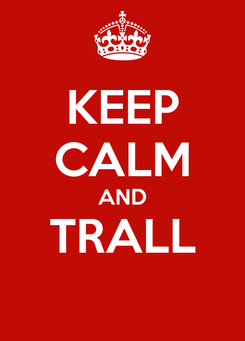 Poster: KEEP CALM AND TRALL