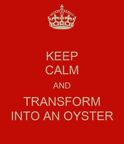 Poster: KEEP CALM AND TRANSFORM INTO AN OYSTER
