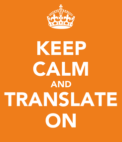 Poster: KEEP CALM AND TRANSLATE ON