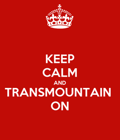 Poster: KEEP CALM AND TRANSMOUNTAIN  ON