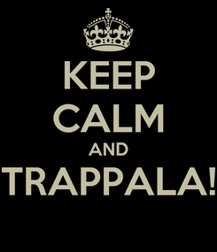 Poster: KEEP CALM AND TRAPPALA!