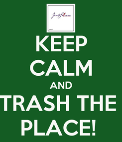 Poster: KEEP CALM AND TRASH THE  PLACE!