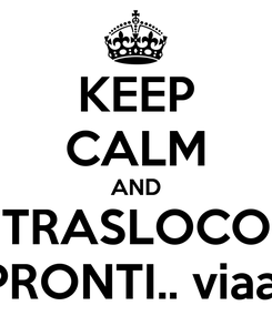 Poster: KEEP CALM AND TRASLOCO PRONTI.. viaa!