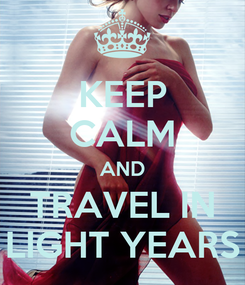 Poster: KEEP CALM AND TRAVEL IN LIGHT YEARS