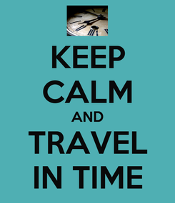 Poster: KEEP CALM AND TRAVEL IN TIME