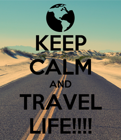 Poster: KEEP CALM AND TRAVEL LIFE!!!!