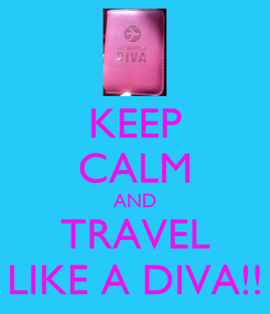 Poster: KEEP CALM AND TRAVEL LIKE A DIVA!!