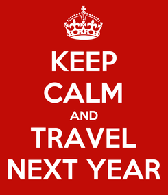 Poster: KEEP CALM AND TRAVEL NEXT YEAR