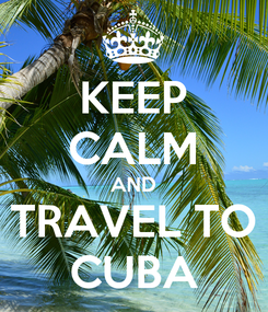 Poster: KEEP CALM AND TRAVEL TO CUBA