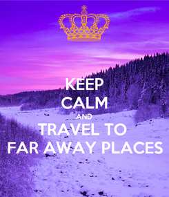 Poster: KEEP CALM AND TRAVEL TO  FAR AWAY PLACES