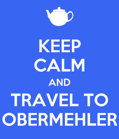 Poster: KEEP CALM AND TRAVEL TO OBERMEHLER
