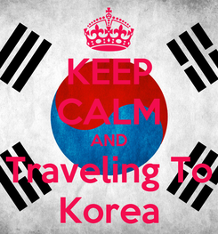 Poster: KEEP CALM AND Traveling To Korea