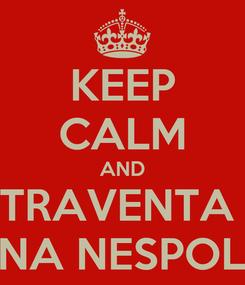 Poster: KEEP CALM AND TRAVENTA  UNA NESPOLA