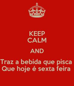 Poster: KEEP CALM AND Traz a bebida que pisca  Que hoje é sexta feira