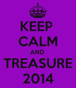 Poster: KEEP  CALM AND  TREASURE 2014