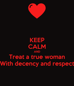 Poster: KEEP CALM AND Treat a true woman With decency and respect