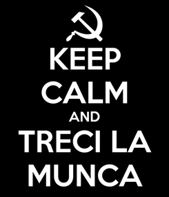 Poster: KEEP CALM AND TRECI LA MUNCA
