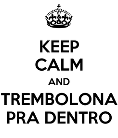 Poster: KEEP CALM AND TREMBOLONA PRA DENTRO