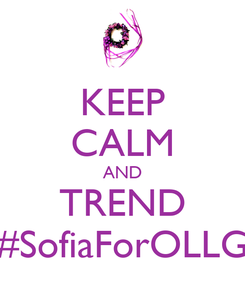 Poster: KEEP CALM AND TREND #SofiaForOLLG