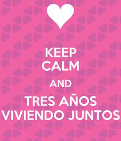 Poster: KEEP CALM AND TRES AÑOS VIVIENDO JUNTOS