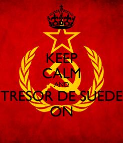 Poster: KEEP CALM AND TRESOR DE SUEDE ON
