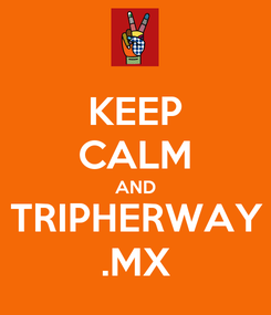 Poster: KEEP CALM AND TRIPHERWAY .MX