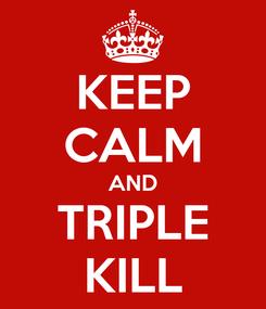 Poster: KEEP CALM AND TRIPLE KILL