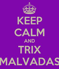 Poster: KEEP CALM AND TRIX MALVADAS
