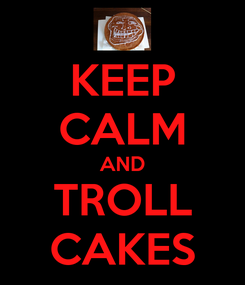 Poster: KEEP CALM AND TROLL CAKES