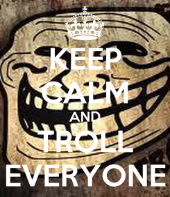 Poster: KEEP CALM AND TROLL EVERYONE