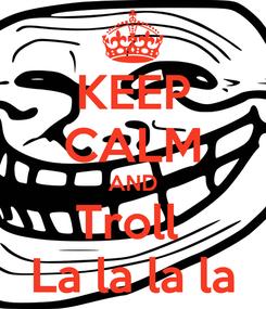 Poster: KEEP CALM AND Troll  La la la la