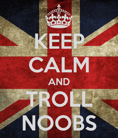 Poster: KEEP CALM AND TROLL NOOBS