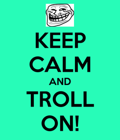 Poster: KEEP CALM AND TROLL ON!