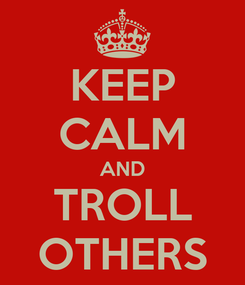 Poster: KEEP CALM AND TROLL OTHERS