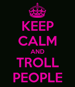 Poster: KEEP CALM AND TROLL PEOPLE