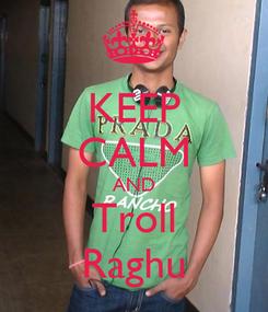 Poster: KEEP CALM AND Troll Raghu