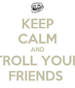 Poster: KEEP CALM AND TROLL YOUR FRIENDS