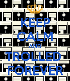 Poster: KEEP CALM AND TROLLED  FOREVER